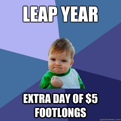 Leap Year Extra day of $5 footlongs - Leap Year Extra day of $5 footlongs  Success Kid