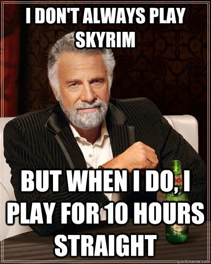 I don't always play Skyrim but when I do, I play for 10 hours straight - I don't always play Skyrim but when I do, I play for 10 hours straight  The Most Interesting Man In The World
