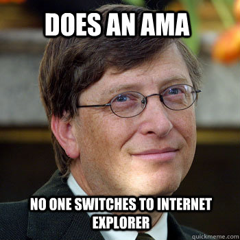 Does an AMA No one switches to internet explorer - Does an AMA No one switches to internet explorer  billgatesnah