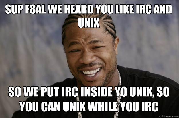 Sup f8al we heard you like IRC and unix so we put irc inside yo unix, so you can unix while you irc    Xzibit meme