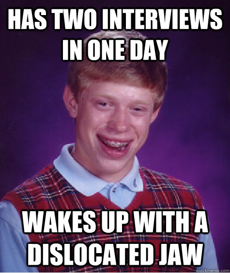 HAs two interviews in one day wakes up with a dislocated jaw - HAs two interviews in one day wakes up with a dislocated jaw  Bad Luck Brian