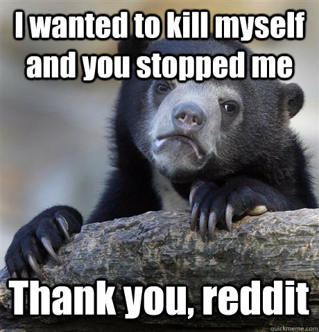 I wanted to kill myself and you stopped me Thank you, reddit - I wanted to kill myself and you stopped me Thank you, reddit  Confession Bear