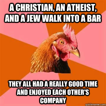A christian, an atheist, and a jew walk into a bar they all had a really good time and enjoyed each other's company - A christian, an atheist, and a jew walk into a bar they all had a really good time and enjoyed each other's company  Misc