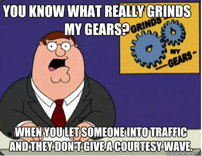 you know what really grinds my gears? when you let someone into traffic and they don't give a courtesy wave.  - you know what really grinds my gears? when you let someone into traffic and they don't give a courtesy wave.   Grinds my gears
