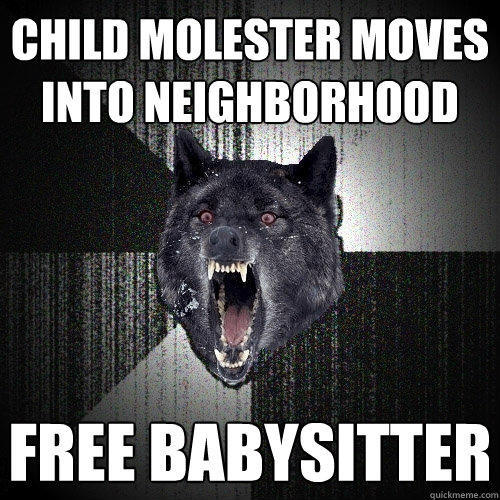 Child molester moves into neighborhood Free babysitter - Child molester moves into neighborhood Free babysitter  Insanity Wolf