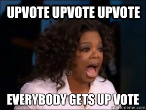 UPVOTE UPVOTE UPVOTE everybody gets up vote