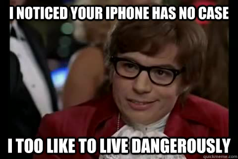 I noticed your iPhone has no case i too like to live dangerously - I noticed your iPhone has no case i too like to live dangerously  Dangerously - Austin Powers