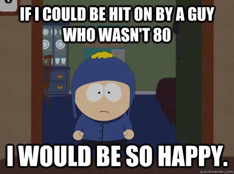 If i could be hit on by a guy who wasn't 80 i would be so happy. - If i could be hit on by a guy who wasn't 80 i would be so happy.  Craig would be so happy