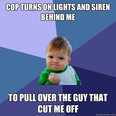 Cop turns on lights and siren behind me To pull over the guy that cut me off - Cop turns on lights and siren behind me To pull over the guy that cut me off  Success Kid