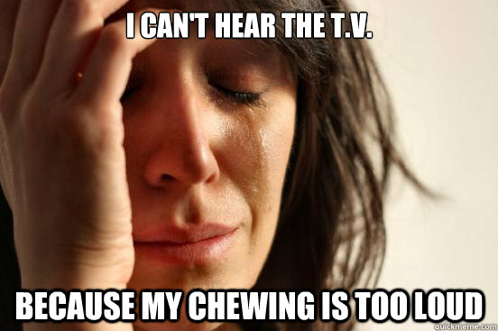 I can't hear the T.V. Because my chewing is too loud - I can't hear the T.V. Because my chewing is too loud  First World Problems