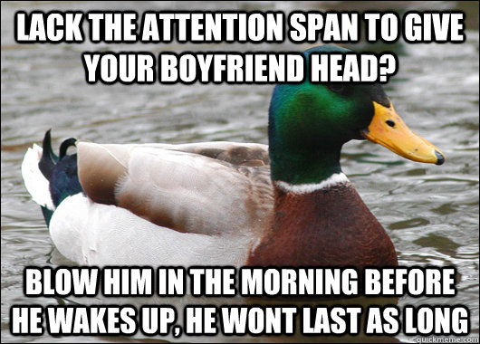 Lack the attention span to give your boyfriend head? blow him in the morning before he wakes up, he wont last as long - Lack the attention span to give your boyfriend head? blow him in the morning before he wakes up, he wont last as long  BadBadMallard