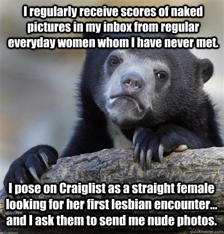 I regularly receive scores of naked pictures in my inbox from regular everyday women whom I have never met. I pose on Craiglist as a straight female looking for her first lesbian encounter... and I ask them to send me nude photos. - I regularly receive scores of naked pictures in my inbox from regular everyday women whom I have never met. I pose on Craiglist as a straight female looking for her first lesbian encounter... and I ask them to send me nude photos.  Confession Bear