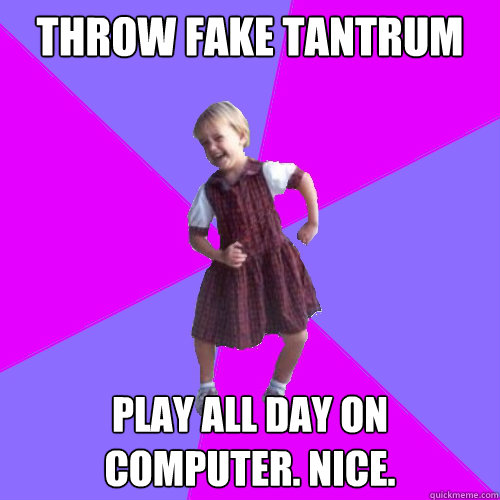 Throw fake tantrum Play all day on computer. Nice. - Throw fake tantrum Play all day on computer. Nice.  Socially awesome kindergartener