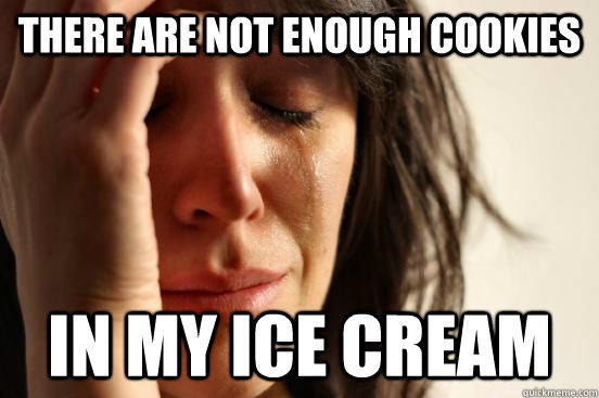 there are not enough cookies In my ice cream - there are not enough cookies In my ice cream  First World Problems