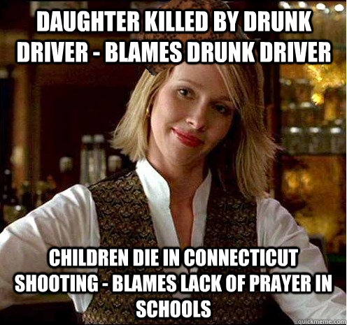 Daughter killed by drunk driver - Blames drunk driver Children die in connecticut shooting - blames lack of prayer in schools - Daughter killed by drunk driver - Blames drunk driver Children die in connecticut shooting - blames lack of prayer in schools  Scumbag Christian Girl