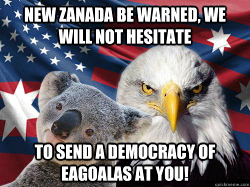 new zanada be warned, we will not hesitate to send a democracy of eagoalas at you! - new zanada be warned, we will not hesitate to send a democracy of eagoalas at you!  Ameristralia the Free