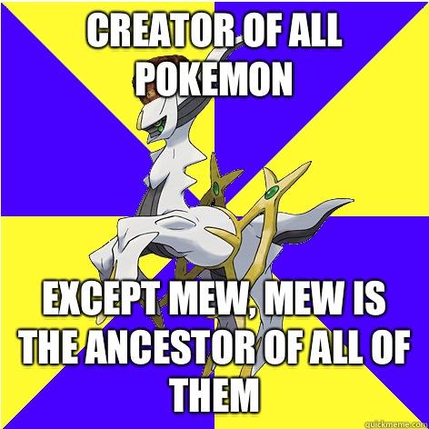 Creator of all Pokemon Except mew, mew is the ancestor of all of them - Creator of all Pokemon Except mew, mew is the ancestor of all of them  Scumbag Arceus