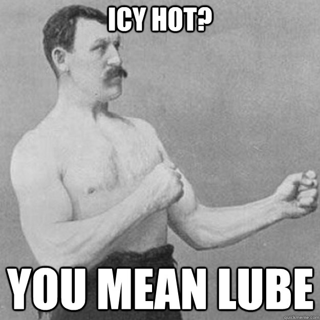 Icy Hot? you mean lube - Icy Hot? you mean lube  Misc
