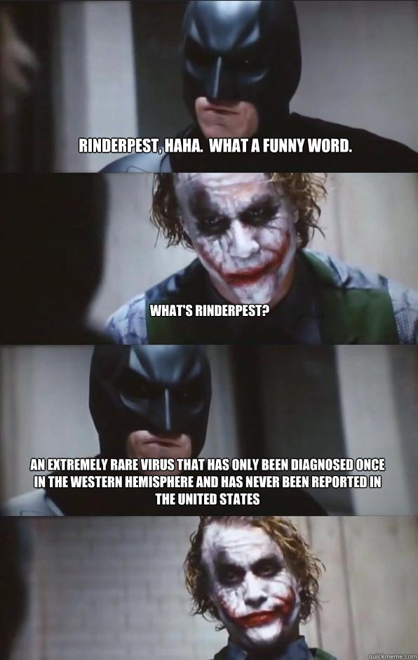 rinderpest, haha.  what a funny word. what's rinderpest? an extremely rare virus that has only been diagnosed once in the Western Hemisphere and has never been reported in the united states   Batman Panel