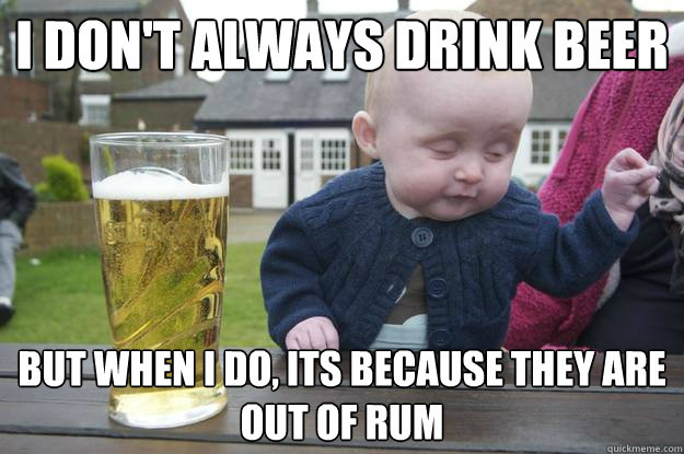I don't always drink beer But when i do, its because they are out of rum - I don't always drink beer But when i do, its because they are out of rum  drunk baby
