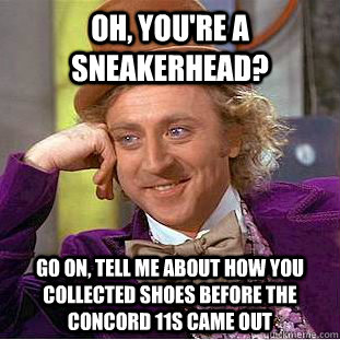 Oh, You're a Sneakerhead? Go on, Tell me About how You Collected shoes before the concord 11s came out - Oh, You're a Sneakerhead? Go on, Tell me About how You Collected shoes before the concord 11s came out  Psychotic Willy Wonka