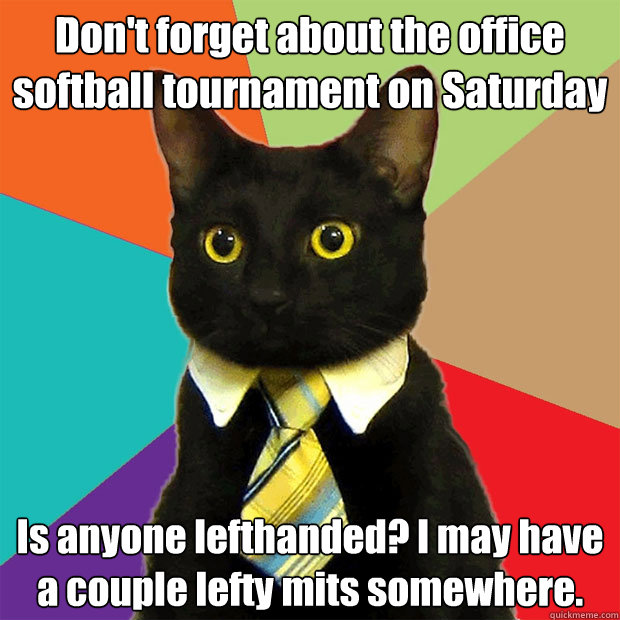 Don't forget about the office softball tournament on Saturday Is anyone lefthanded? I may have a couple lefty mits somewhere. - Don't forget about the office softball tournament on Saturday Is anyone lefthanded? I may have a couple lefty mits somewhere.  Business Cat