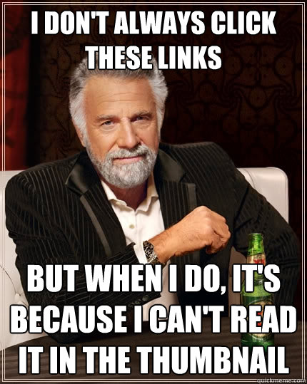I don't always click these links But when I do, it's because I can't read it in the thumbnail - I don't always click these links But when I do, it's because I can't read it in the thumbnail  The Most Interesting Man In The World