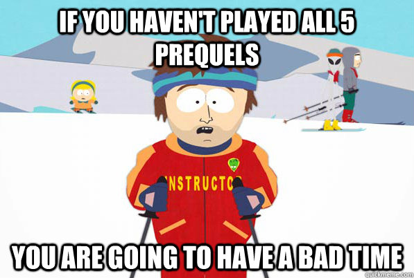 If you Haven't Played all 5 prequels You are going to have a bad time
