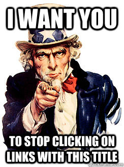 I want you to stop clicking on links with this title - I want you to stop clicking on links with this title  Advice by Uncle Sam