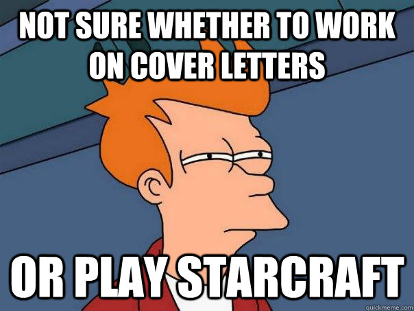 Not sure whether to work on cover letters Or play starcraft - Not sure whether to work on cover letters Or play starcraft  Futurama Fry