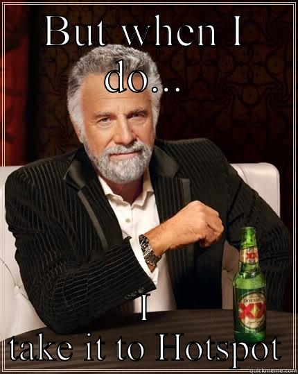 BUT WHEN I DO... I TAKE IT TO HOTSPOT The Most Interesting Man In The World