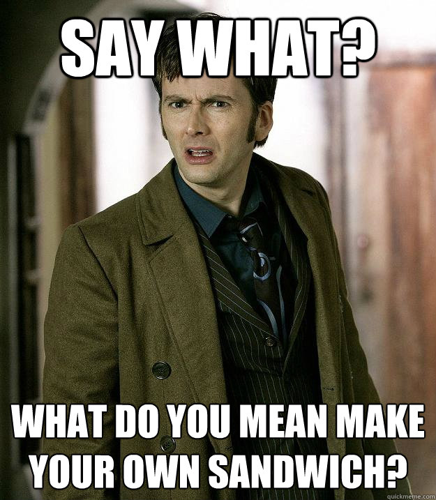 Doctor who memes quickmeme what do you mean make your own sandwich sciox Images