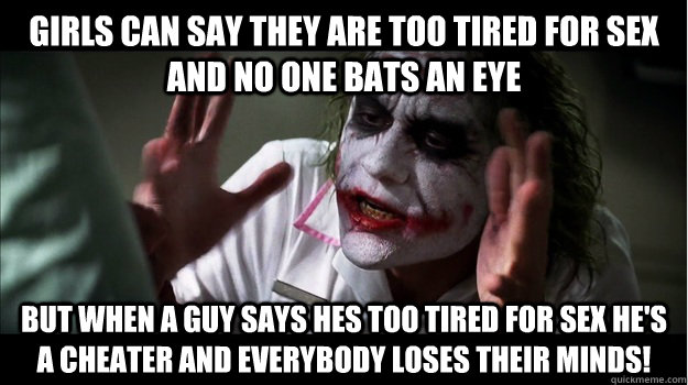 Girls can say they are too tired for sex and no one bats an eye But when a guy says hes too tired for sex he's a cheater and EVERYBODY LOSES THeir minds! - Girls can say they are too tired for sex and no one bats an eye But when a guy says hes too tired for sex he's a cheater and EVERYBODY LOSES THeir minds!  Joker Mind Loss