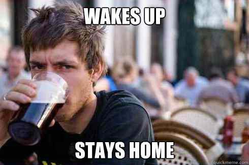 wakes up stays home - wakes up stays home  Lazy Senior