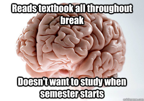 Reads textbook all throughout break Doesn't want to study when semester starts  - Reads textbook all throughout break Doesn't want to study when semester starts   Scumbag Brain