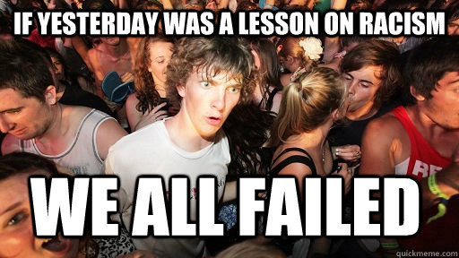 If yesterday was a lesson on racism we all failed - If yesterday was a lesson on racism we all failed  Sudden Clarity Clarence