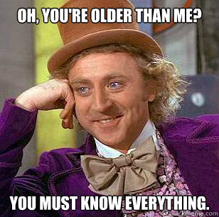 Oh, you're older than me? you must know everything. - Oh, you're older than me? you must know everything.  Condescending Wonka