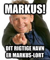 Markus! Dit rigtige navn er Markus-Lort