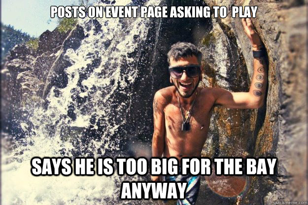 posts on event page asking to  play Says he is too big for the bay anyway