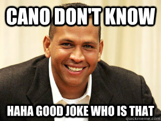 Cano don't know HAHA good joke who is that  - Cano don't know HAHA good joke who is that   ARoid