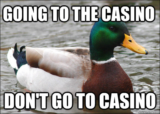 Going to the Casino Don't go to casino - Going to the Casino Don't go to casino  Actual Advice Mallard