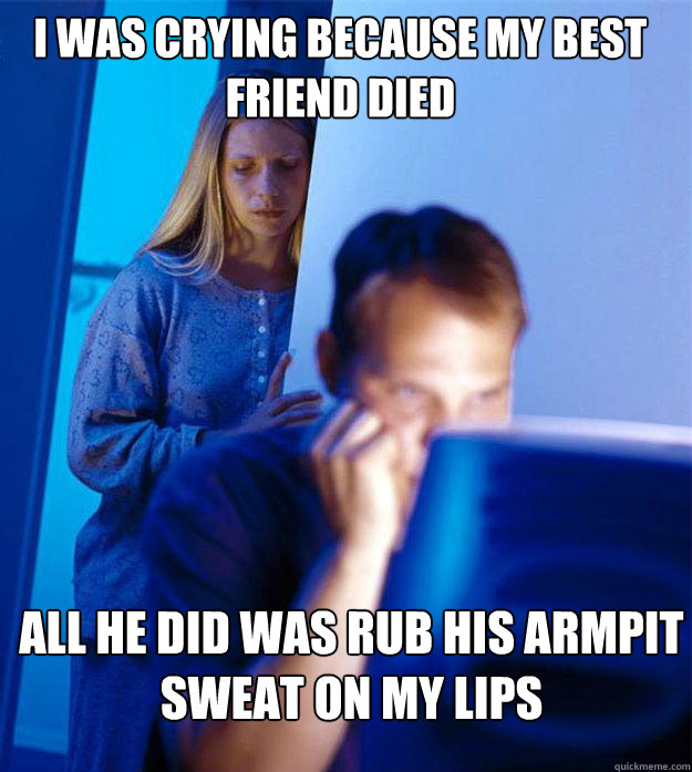 i was crying because my best friend died all he did was rub his armpit sweat on my lips - i was crying because my best friend died all he did was rub his armpit sweat on my lips  Redditors Wife
