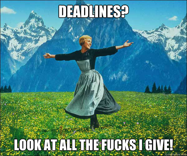 Deadlines? look at all the fucks i give! - Deadlines? look at all the fucks i give!  Sound of Music