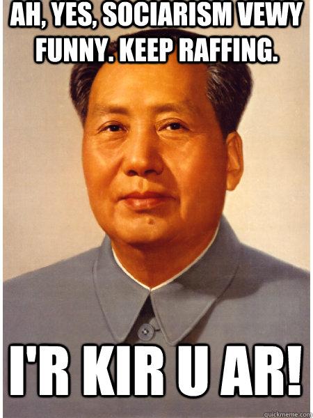 funny. keep raffing. i'R kir u ar! - Ah, yes, sociarism vewy funny ...