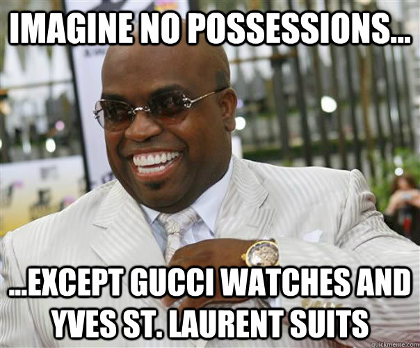 IMAGINE NO POSSESSIONS... ...EXCEPT GUCCI WATCHES AND YVES ST. LAURENT SUITS