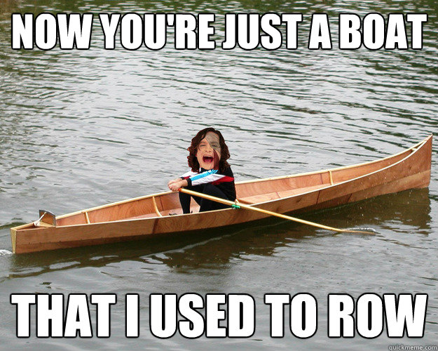 now you're just a boat that i used to row