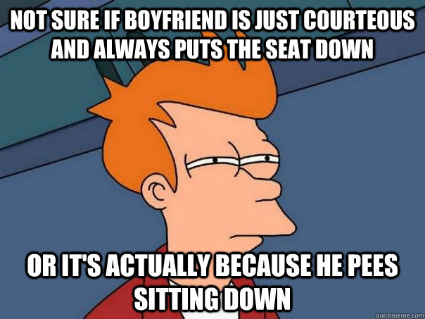 Not sure if boyfriend is just courteous and always puts the seat down Or it's actually because he pees sitting down - Not sure if boyfriend is just courteous and always puts the seat down Or it's actually because he pees sitting down  Futurama Fry