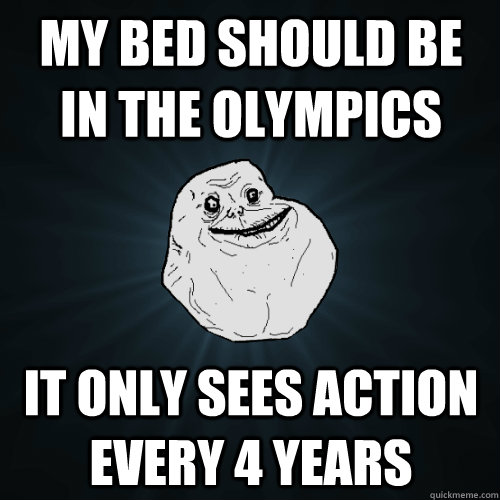 my bed should be in the olympics it only sees action every 4 years  Forever Alone