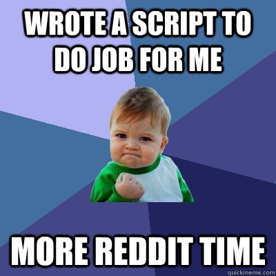 Wrote a script to do job for me More Reddit Time - Wrote a script to do job for me More Reddit Time  Success Kid