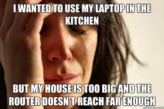 i wanted to use my laptop in the kitchen but my house is too big and the router doesn't reach far enough - i wanted to use my laptop in the kitchen but my house is too big and the router doesn't reach far enough  First World Problems